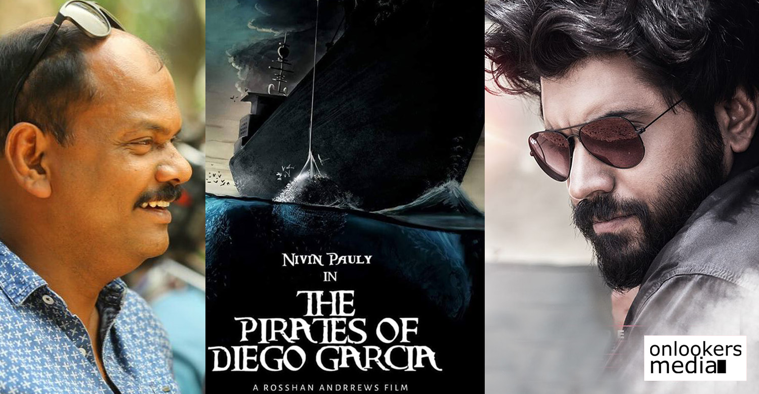 the pirates of diego garcia,the pirates of diego garcia rosshan andrrews nivin pauly movie,after kayamkulam kochunni nivin pauly rosshan andrrews film,director rosshan andrrews next movie,nivin pauly's next film,rosshan andrrews nivin pauly new movie